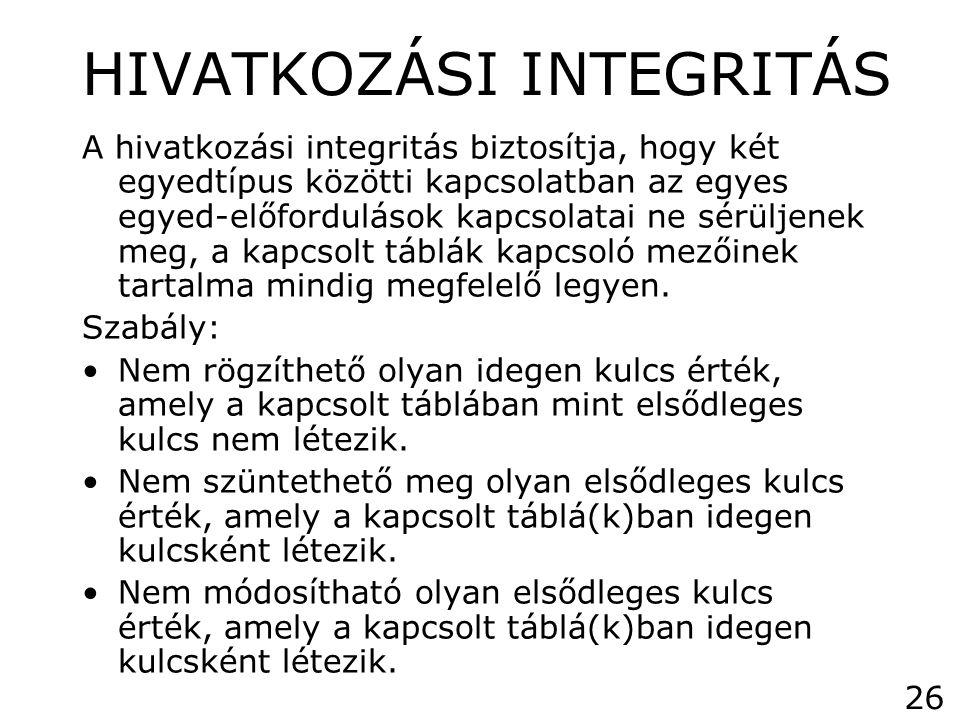 HIVATKOZÁSI INTEGRITÁS A hivatkozási integritás biztosítja, hogy két egyedtípus közötti kapcsolatban az egyes egyed-előfordulások kapcsolatai ne sérül
