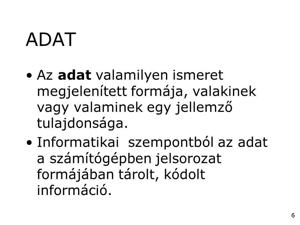 6 ADAT •Az adat valamilyen ismeret megjelenített formája, valakinek vagy valaminek egy jellemző tulajdonsága. •Informatikai szempontból az adat a szám