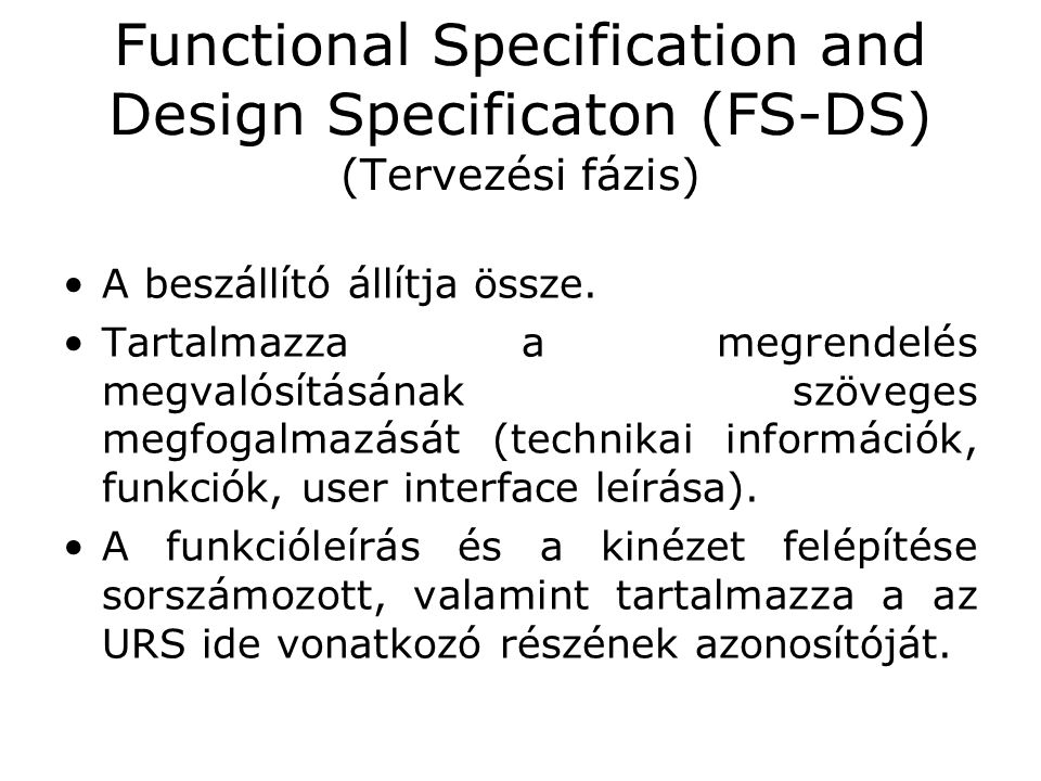 Functional Specification and Design Specificaton (FS-DS) (Tervezési fázis) •A beszállító állítja össze. •Tartalmazza a megrendelés megvalósításának sz