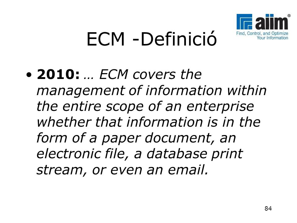 ECM -Definició •2010: … ECM covers the management of information within the entire scope of an enterprise whether that information is in the form of a