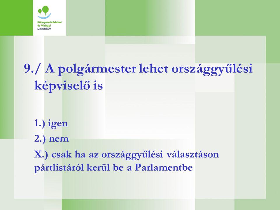 9./ A polgármester lehet országgyűlési képviselő is 1.) igen 2.) nem X.) csak ha az országgyűlési választáson pártlistáról kerül be a Parlamentbe