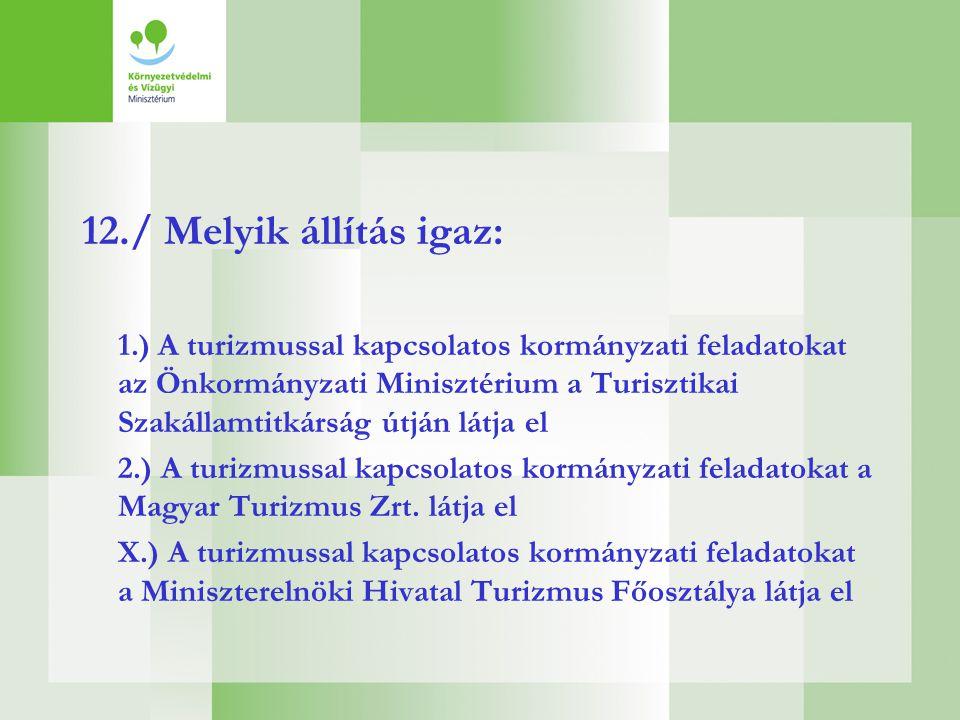 12./ Melyik állítás igaz: 1.) A turizmussal kapcsolatos kormányzati feladatokat az Önkormányzati Minisztérium a Turisztikai Szakállamtitkárság útján l