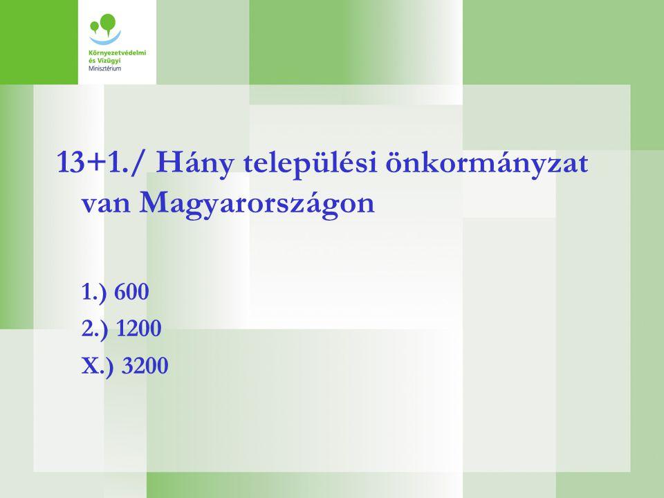 13+1./ Hány települési önkormányzat van Magyarországon 1.) 600 2.) 1200 X.) 3200