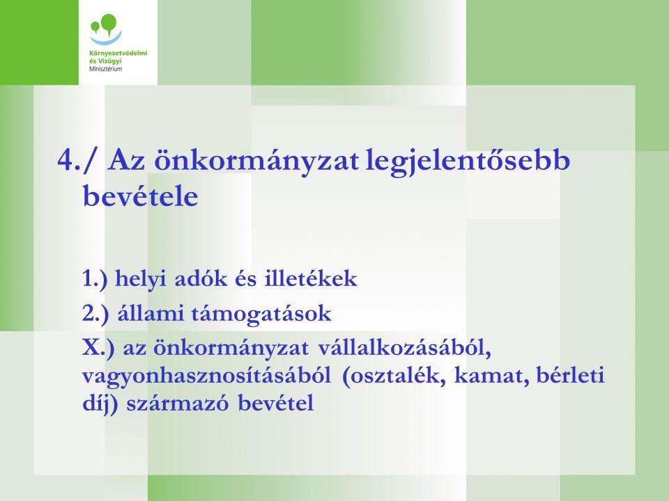 4./ Az önkormányzat legjelentősebb bevétele 1.) helyi adók és illetékek 2.) állami támogatások X.) az önkormányzat vállalkozásából, vagyonhasznosításá