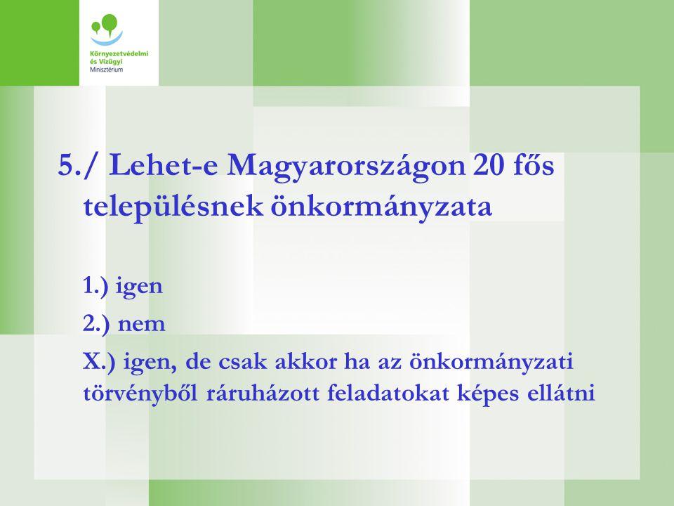 5./ Lehet-e Magyarországon 20 fős településnek önkormányzata 1.) igen 2.) nem X.) igen, de csak akkor ha az önkormányzati törvényből ráruházott felada