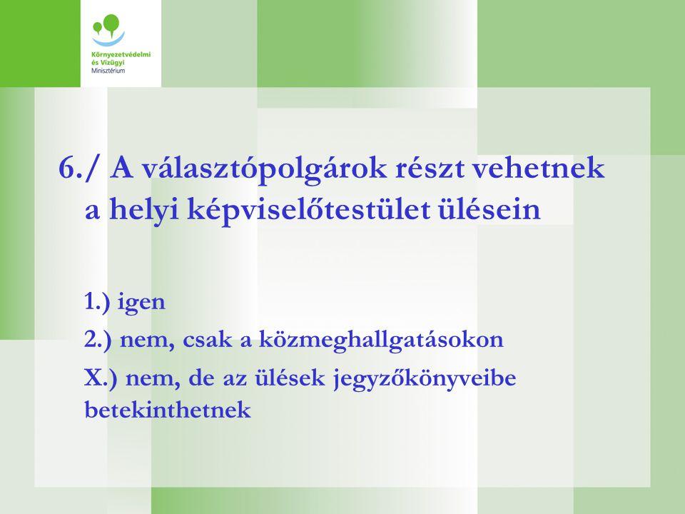 6./ A választópolgárok részt vehetnek a helyi képviselőtestület ülésein 1.) igen 2.) nem, csak a közmeghallgatásokon X.) nem, de az ülések jegyzőkönyv