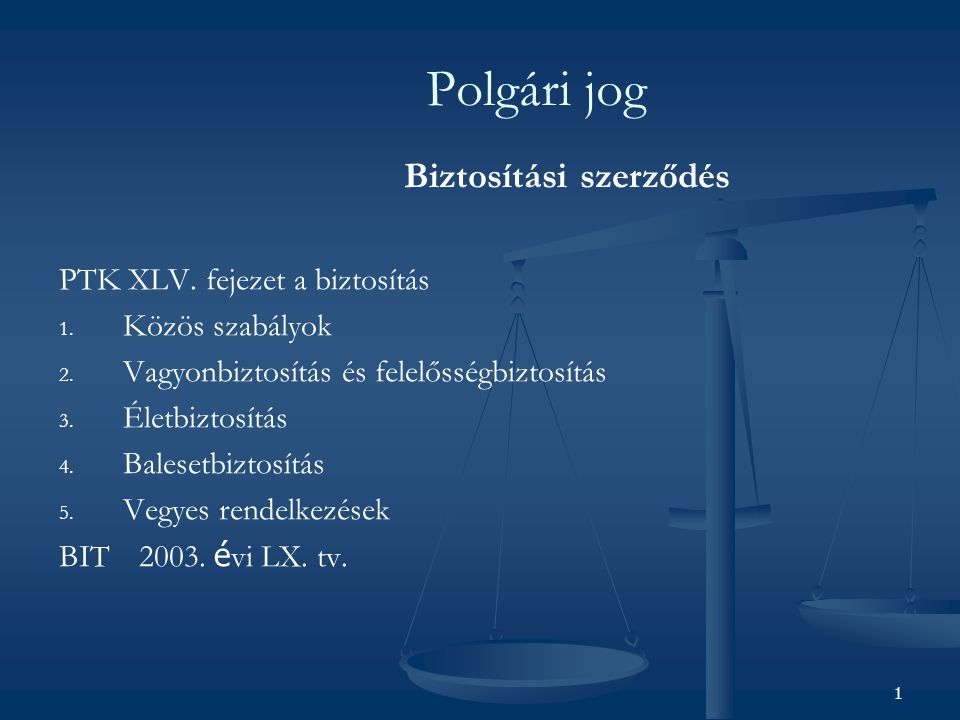 1 Polgári jog Biztosítási szerződés PTK XLV. fejezet a biztosítás 1. Közös szabályok 2. Vagyonbiztosítás és felelősségbiztosítás 3. Életbiztosítás 4.