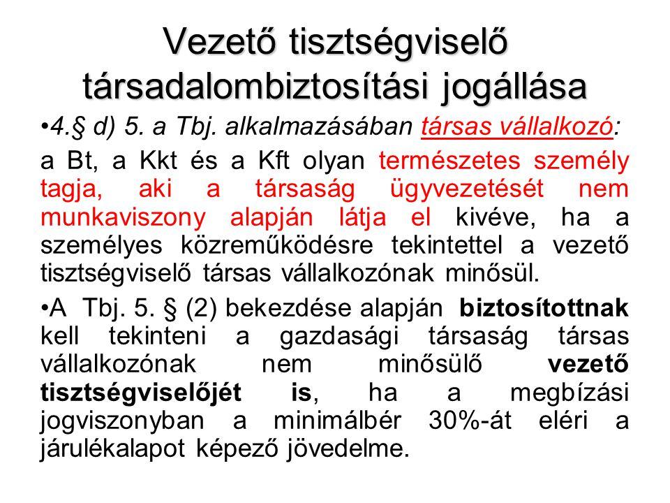 Vezető tisztségviselő társadalombiztosítási jogállása •4.§ d) 5. a Tbj. alkalmazásában társas vállalkozó: a Bt, a Kkt és a Kft olyan természetes szemé