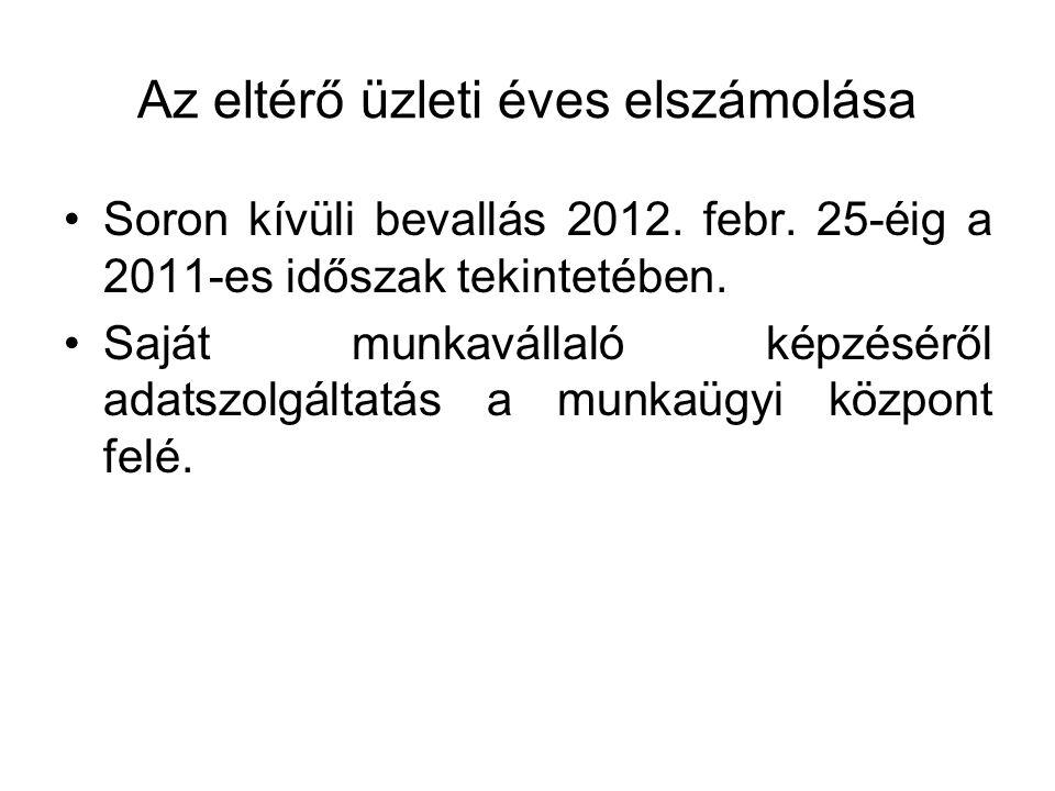 Az eltérő üzleti éves elszámolása •Soron kívüli bevallás 2012. febr. 25-éig a 2011-es időszak tekintetében. •Saját munkavállaló képzéséről adatszolgál