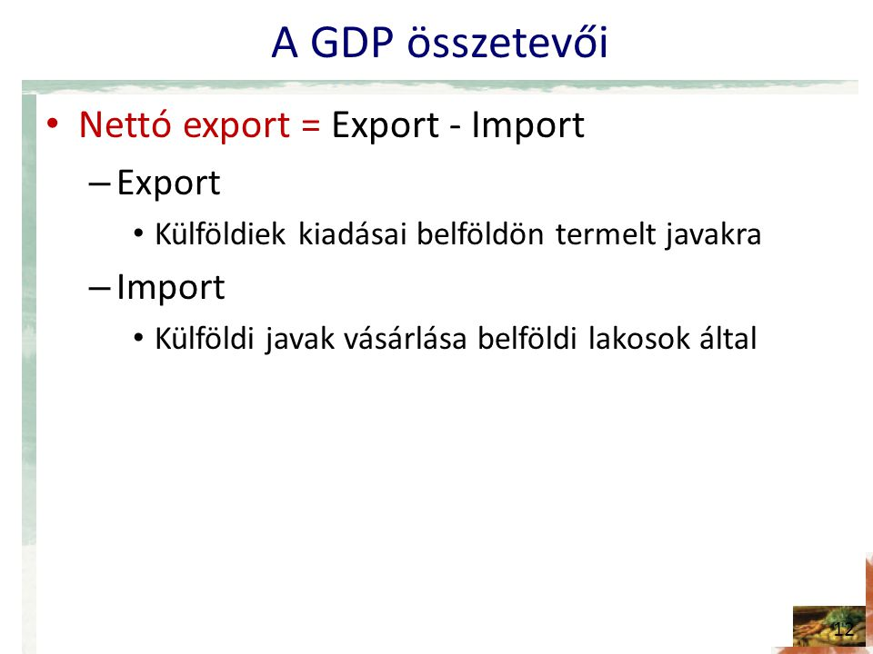 A GDP összetevői • Nettó export = Export - Import – Export • Külföldiek kiadásai belföldön termelt javakra – Import • Külföldi javak vásárlása belföldi lakosok által 12