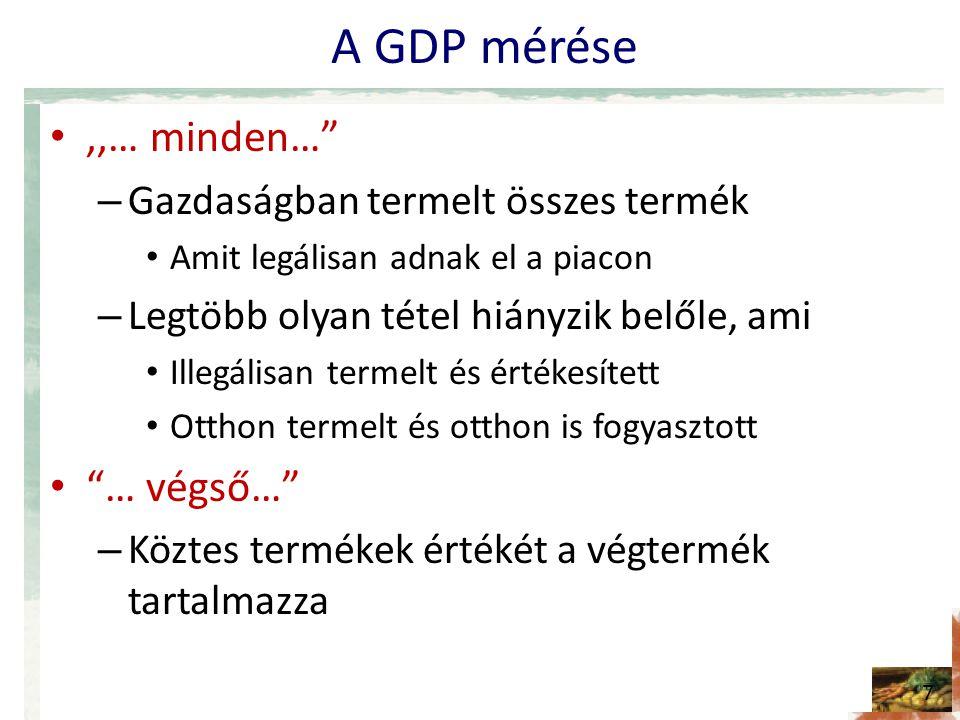 A GDP mérése •,,… minden… – Gazdaságban termelt összes termék • Amit legálisan adnak el a piacon – Legtöbb olyan tétel hiányzik belőle, ami • Illegálisan termelt és értékesített • Otthon termelt és otthon is fogyasztott • … végső… – Köztes termékek értékét a végtermék tartalmazza 7