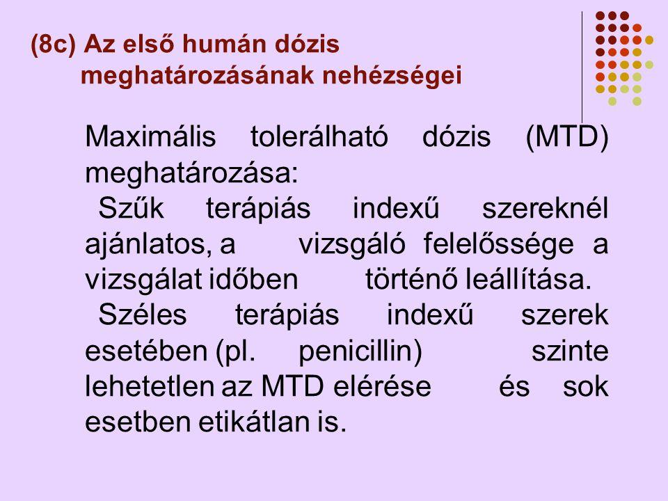 (8c) Az első humán dózis meghatározásának nehézségei Maximális tolerálható dózis (MTD) meghatározása: Szűk terápiás indexű szereknél ajánlatos, a vizsgáló felelőssége a vizsgálat időben történő leállítása.