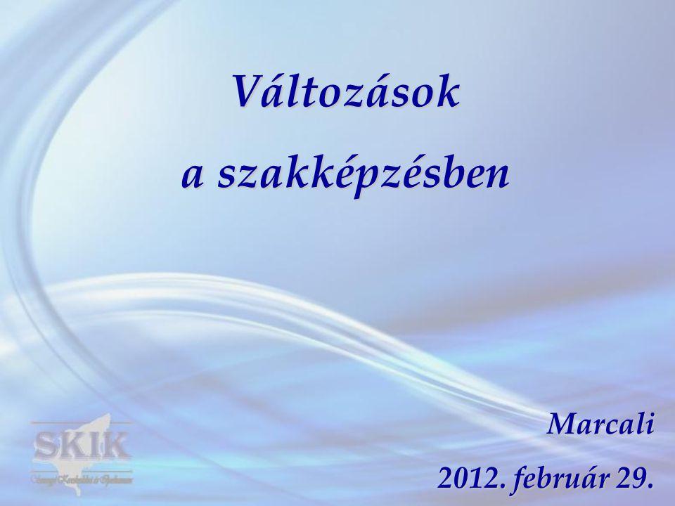 Változások a szakképzésben Marcali 2012. február 29.