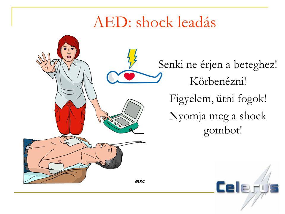 AED: shock leadás Senki ne érjen a beteghez! Körbenézni! Figyelem, ütni fogok! Nyomja meg a shock gombot!