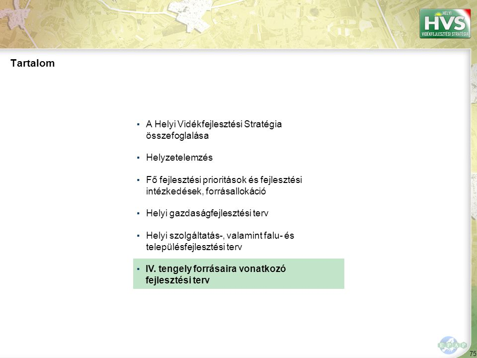 75 ▪A Helyi Vidékfejlesztési Stratégia összefoglalása ▪Helyzetelemzés ▪Fő fejlesztési prioritások és fejlesztési intézkedések, forrásallokáció ▪Helyi gazdaságfejlesztési terv ▪Helyi szolgáltatás-, valamint falu- és településfejlesztési terv ▪ Tartalom IV.