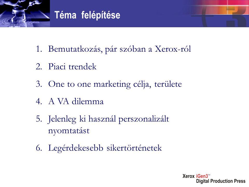 Téma felépítése 1.Bemutatkozás, pár szóban a Xerox-ról 2.Piaci trendek 3.One to one marketing célja, területe 4.A VA dilemma 5.Jelenleg ki használ perszonalizált nyomtatást 6.Legérdekesebb sikertörténetek