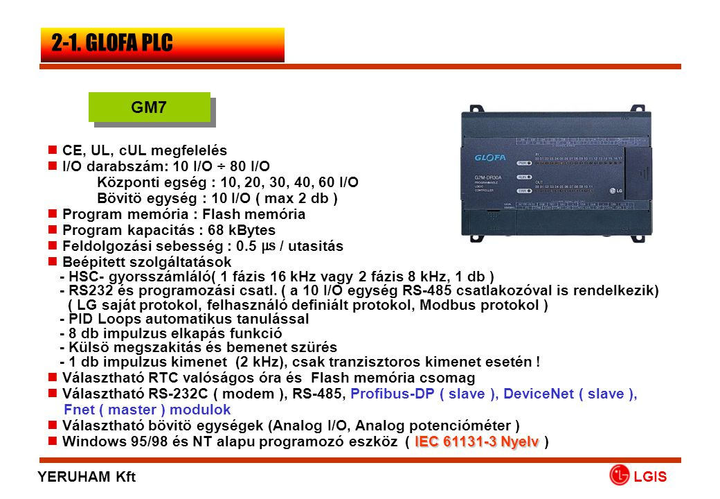 LGIS  CE Compliance(UL, cUL Pending)  I/O : 16 I/O up to 512 I/O  Program Memory : Flash Memory  Program Capacity : 128K Bytes  Processing Speed : 0.2 ㎲ / Instruction  Built-In Functions - RS232 and Loader Port - 8 Time Driven and Process Driven Interrupt Inputs  Optional RS-232C(Modem), RS-422/485 (Modbus, AB DF1 Protocol) Modules  Fieldbus (Fnet) : 1M bps, 750 m, Max.