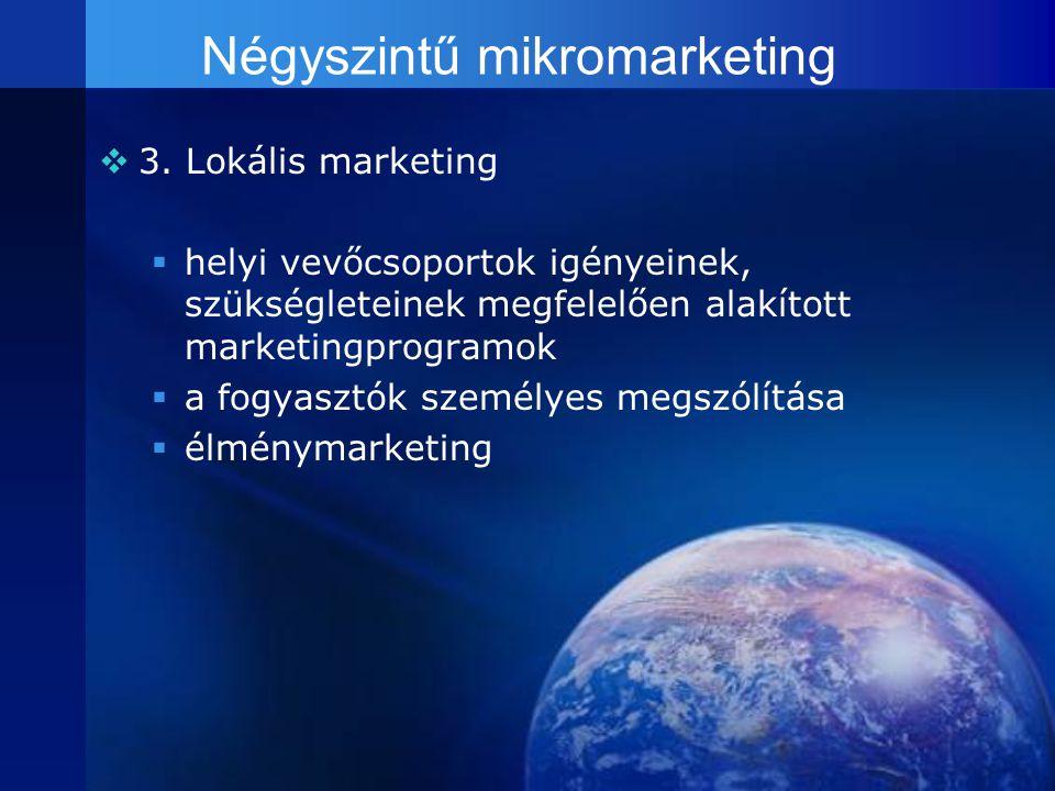 Négyszintű mikromarketing  3. Lokális marketing  helyi vevőcsoportok igényeinek, szükségleteinek megfelelően alakított marketingprogramok  a fogyas