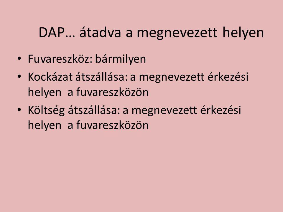 DAP… átadva a megnevezett helyen • Fuvareszköz: bármilyen • Kockázat átszállása: a megnevezett érkezési helyen a fuvareszközön • Költség átszállása: a