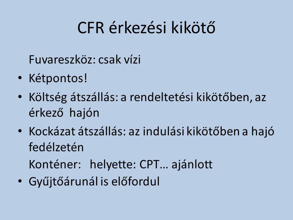 CFR érkezési kikötő Fuvareszköz: csak vízi • Kétpontos! • Költség átszállás: a rendeltetési kikötőben, az érkező hajón • Kockázat átszállás: az indulá