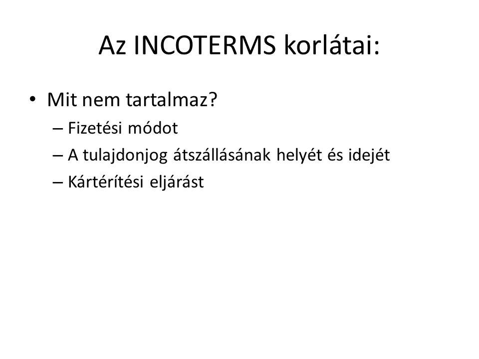 Az INCOTERMS korlátai: • Mit nem tartalmaz? – Fizetési módot – A tulajdonjog átszállásának helyét és idejét – Kártérítési eljárást