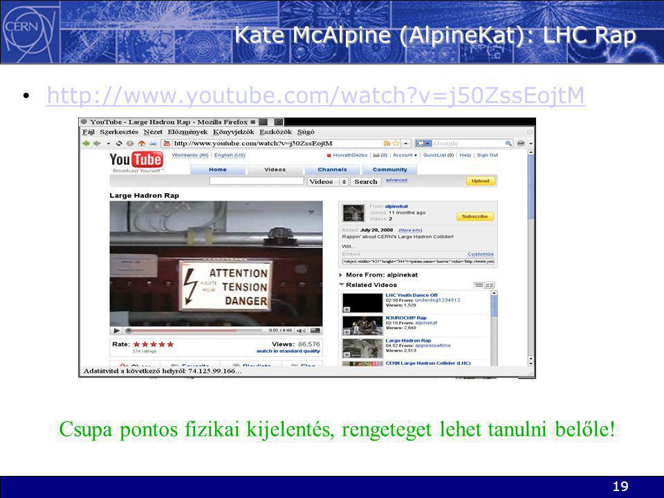 19 Kate McAlpine (AlpineKat): LHC Rap • http://www.youtube.com/watch v=j50ZssEojtM http://www.youtube.com/watch v=j50ZssEojtM Csupa pontos fizikai kijelentés, rengeteget lehet tanulni belőle!