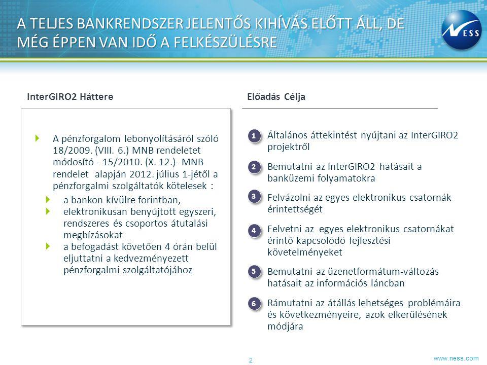 www.ness.com InterGIRO2 ORSZÁGOS JELENTŐSÉGŰ PROJEKT, AHOL A TELJES BANKI KÖZÖSSÉGNEK EGYÜTT KELL MŰKÖDNIE Bank oldali felkészülés siker- kritériumai IG2 háttere, eszenciája ► Euro övezeti felzárkózási folyamat ► SEPA, mint formátum egységesítése (SCT, HCT) ► Belföldi forint utalások (beszedés, papíralapú, kincstári, hatósági tranzakciók kivételével) ► Napon belüli tranzakciók, szakaszos teljesítés ► SEPA üzenetszabvány lehetőségeinek kihasználása, payment folyamatok változása (fedezet, visszahívás) ► Elszámolás forgalom ütemezése.