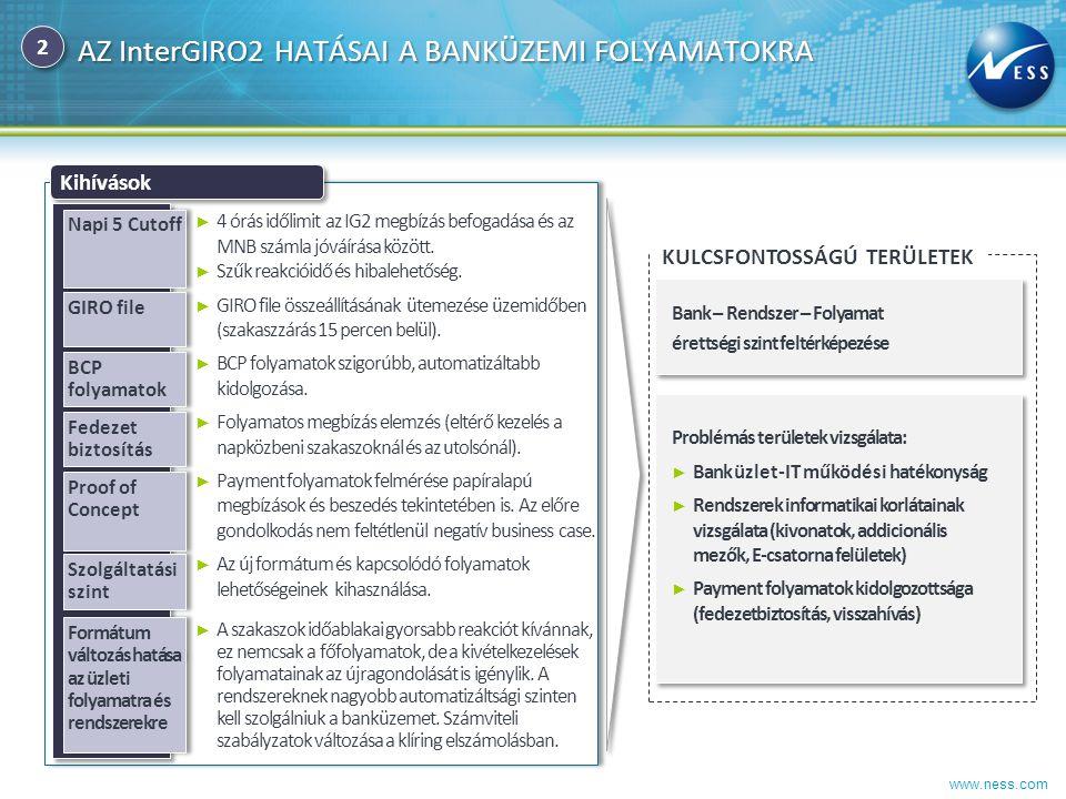www.ness.com AZ InterGIRO2 HATÁSAI A BANKÜZEMI FOLYAMATOKRA KULCSFONTOSSÁGÚ TERÜLETEK Kihívások ► 4 órás időlimit az IG2 megbízás befogadása és az MNB
