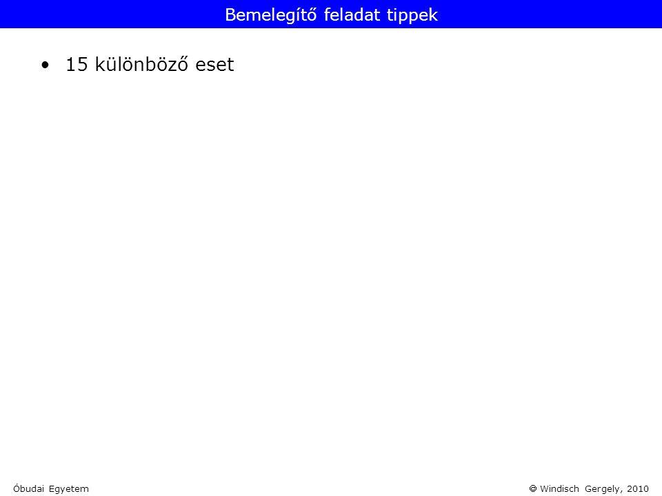 Windisch Gergely, 2010 Bemelegítő feladat tippek •15 különböző eset Óbudai Egyetem