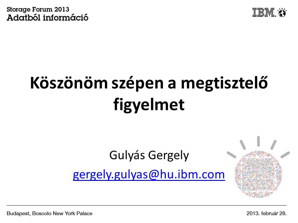 Köszönöm szépen a megtisztelő figyelmet Gulyás Gergely gergely.gulyas@hu.ibm.com