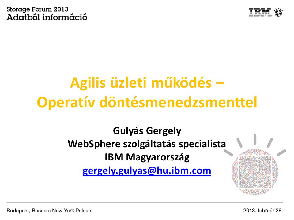 Agilis üzleti működés – Operatív döntésmenedzsmenttel Gulyás Gergely WebSphere szolgáltatás specialista IBM Magyarország gergely.gulyas@hu.ibm.com