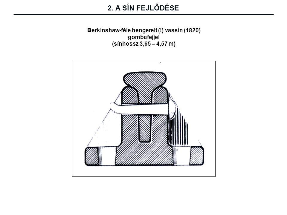Berkinshaw-féle hengerelt (!) vassín (1820) gombafejjel (sínhossz 3,65 – 4,57 m) 2. A SÍN FEJLŐDÉSE
