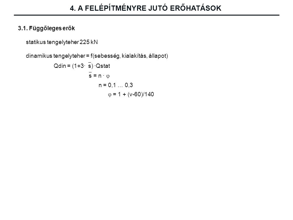 3.1. Függőleges erők statikus tengelyteher 225 kN dinamikus tengelyteher = f(sebesség, kialakítás, állapot) Qdin = (1+3·  s) ·Qstat  s = n ·  n = 0