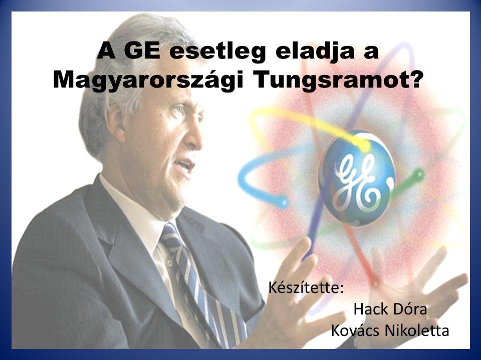 A GE esetleg eladja a Magyarországi Tungsramot? Készítette: Hack Dóra Kovács Nikoletta