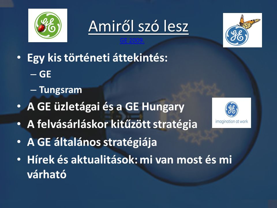 Amiről szó lesz • Egy kis történeti áttekintés: – GE – Tungsram • A GE üzletágai és a GE Hungary • A felvásárláskor kitűzött stratégia • A GE általános stratégiája • Hírek és aktualitások: mi van most és mi várható GE 2009.