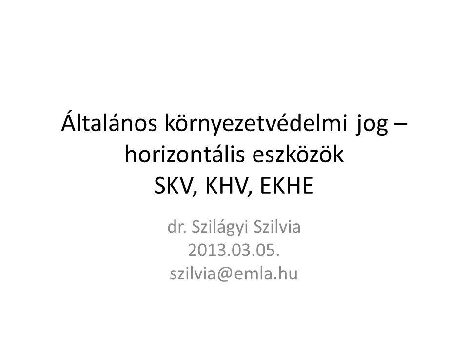 Általános környezetvédelmi jog – horizontális eszközök SKV, KHV, EKHE dr. Szilágyi Szilvia 2013.03.05. szilvia@emla.hu