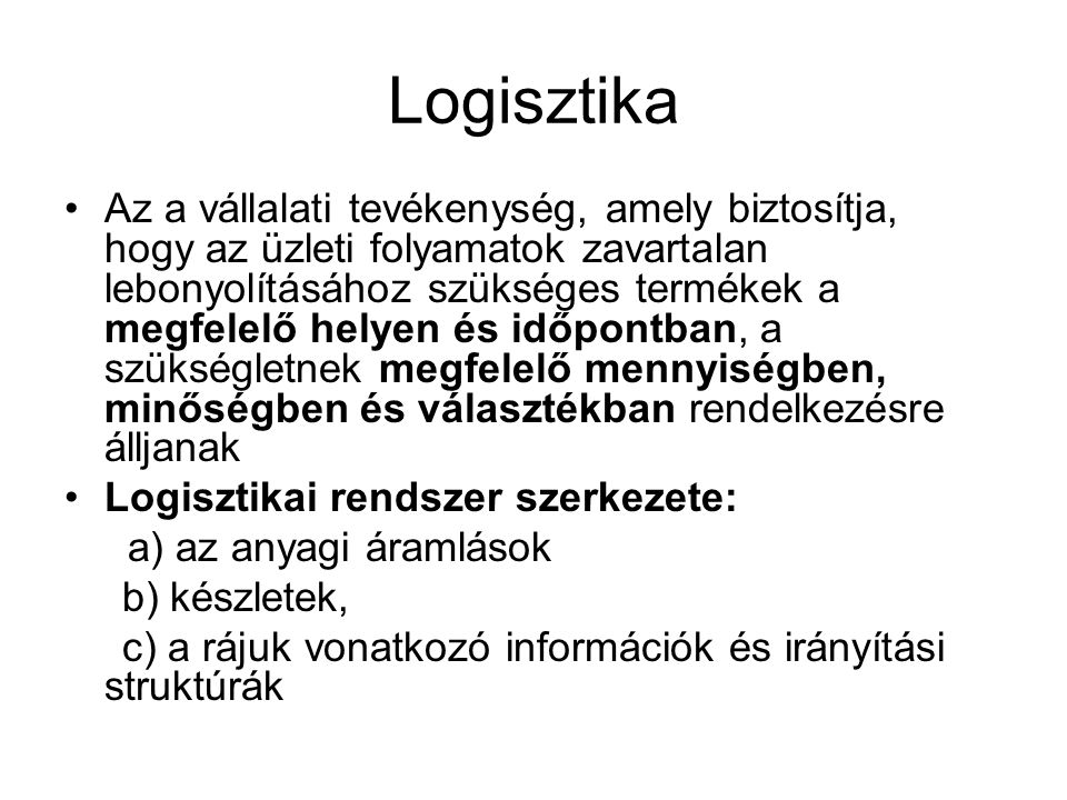 Logisztika •Az a vállalati tevékenység, amely biztosítja, hogy az üzleti folyamatok zavartalan lebonyolításához szükséges termékek a megfelelő helyen