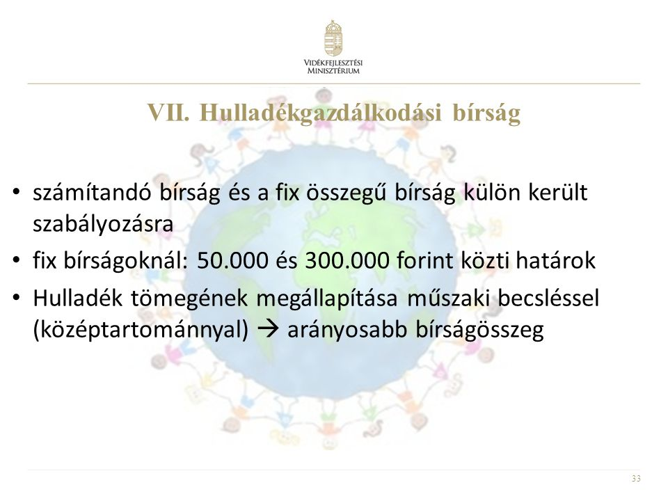 33 • számítandó bírság és a fix összegű bírság külön került szabályozásra • fix bírságoknál: 50.000 és 300.000 forint közti határok • Hulladék tömegén