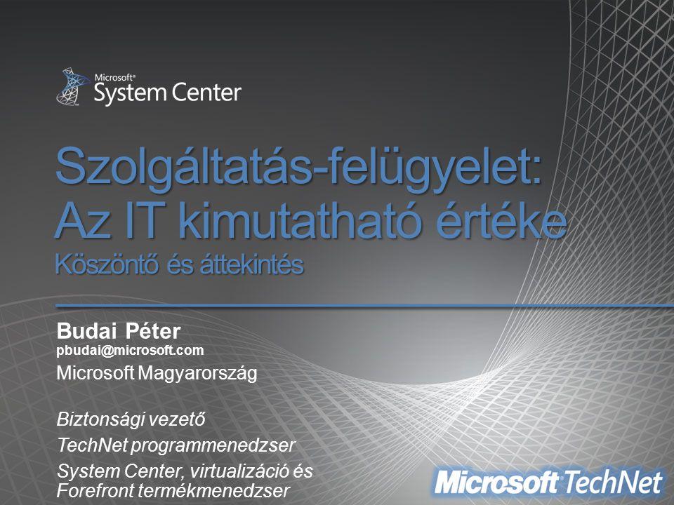 Szolgáltatás-felügyelet: Az IT kimutatható értéke Köszöntő és áttekintés Budai Péter pbudai@microsoft.com Microsoft Magyarország Biztonsági vezető Tec