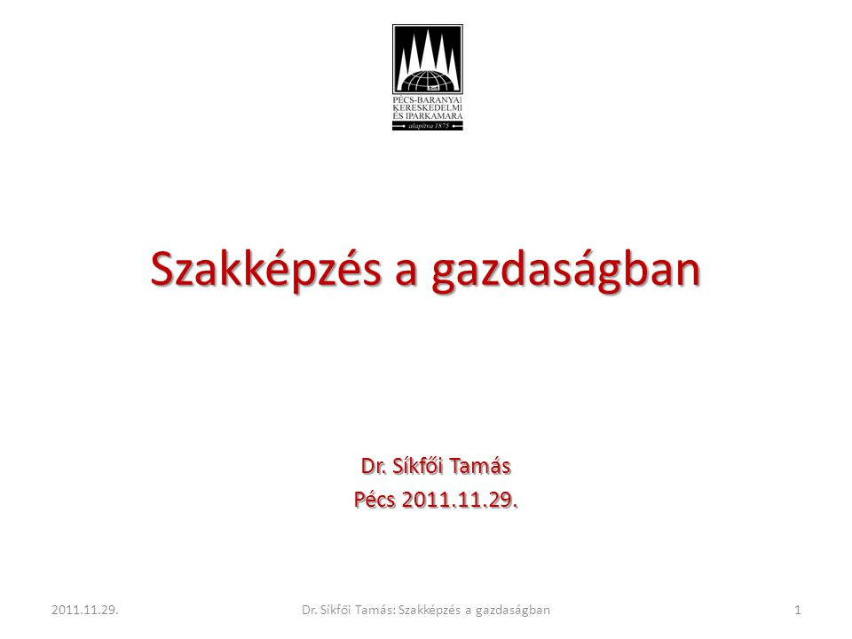 Szakképzés a gazdaságban Dr. Síkfői Tamás Pécs 2011.11.29. 2011.11.29.1Dr. Síkfői Tamás: Szakképzés a gazdaságban