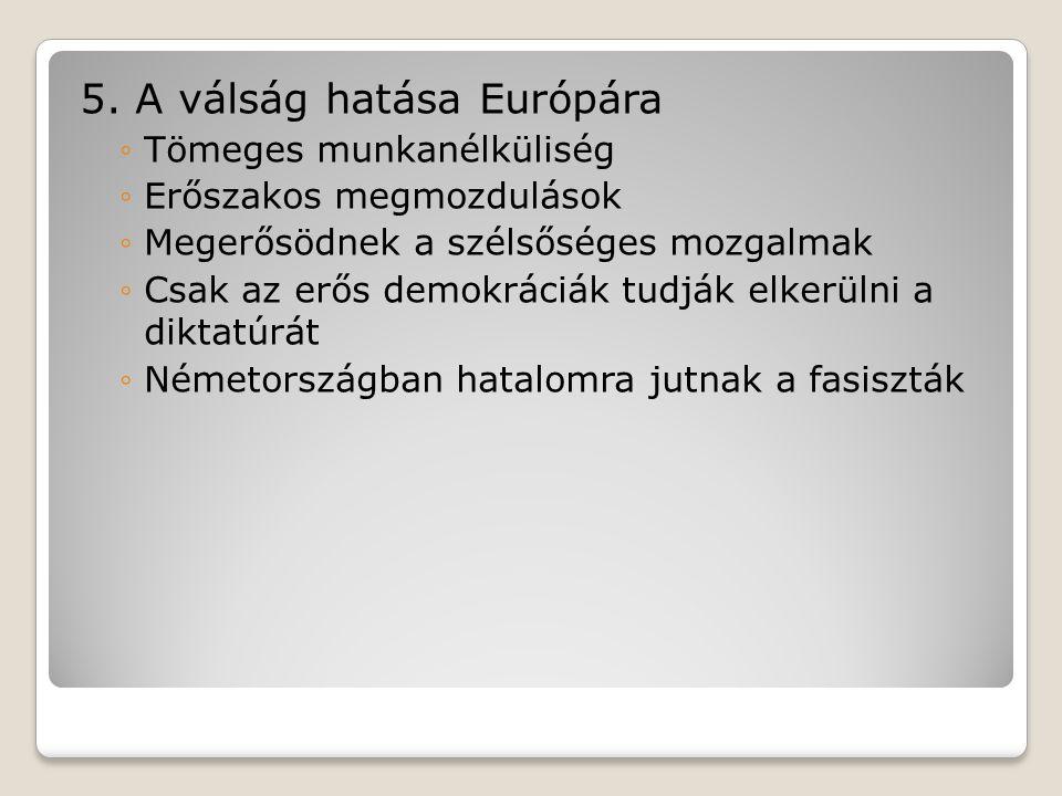 5. A válság hatása Európára ◦Tömeges munkanélküliség ◦Erőszakos megmozdulások ◦Megerősödnek a szélsőséges mozgalmak ◦Csak az erős demokráciák tudják e