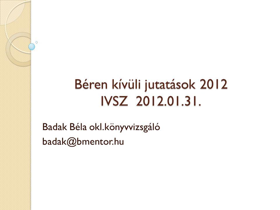 Béren kívüli jutatások 2012 IVSZ 2012.01.31. Badak Béla okl.könyvvizsgáló badak@bmentor.hu
