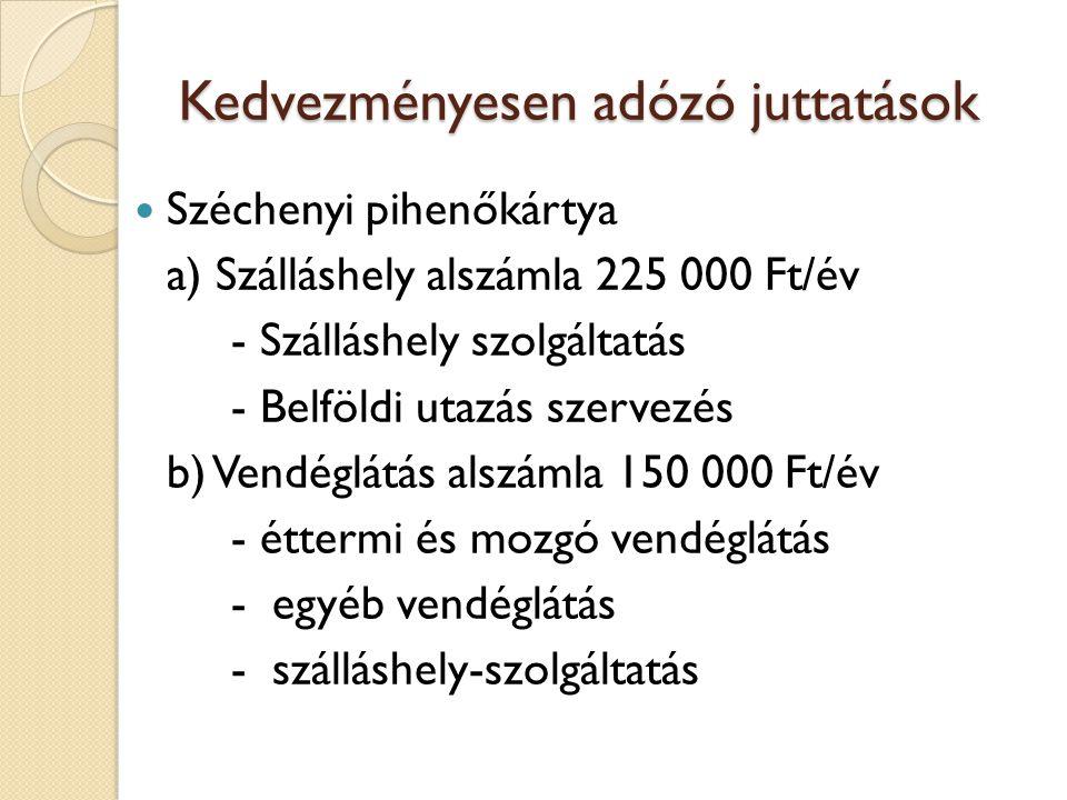 Kedvezményesen adózó juttatások  Széchenyi pihenőkártya a) Szálláshely alszámla 225 000 Ft/év - Szálláshely szolgáltatás - Belföldi utazás szervezés b) Vendéglátás alszámla 150 000 Ft/év - éttermi és mozgó vendéglátás - egyéb vendéglátás - szálláshely-szolgáltatás