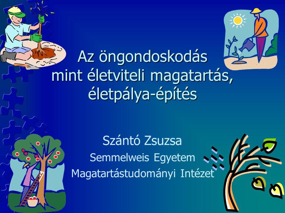 Az öngondoskodás mint életviteli magatartás, életpálya-építés Szántó Zsuzsa Semmelweis Egyetem Magatartástudományi Intézet