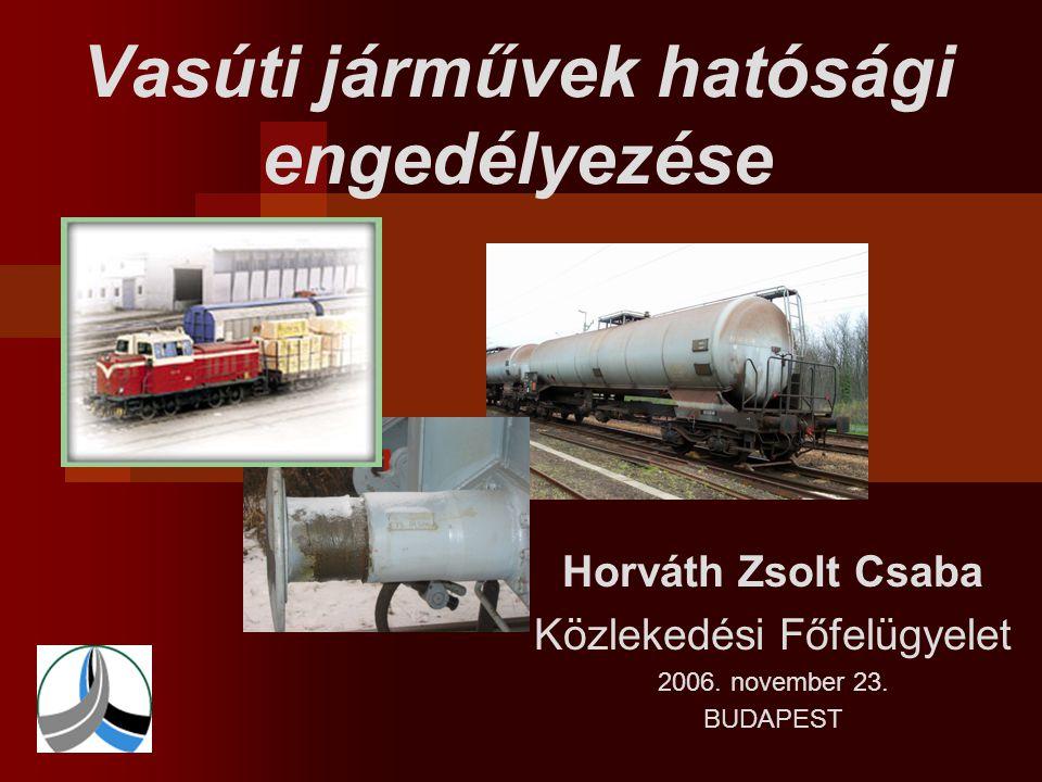 Vasúti járművek hatósági engedélyezése Horváth Zsolt Csaba Közlekedési Főfelügyelet 2006. november 23. BUDAPEST