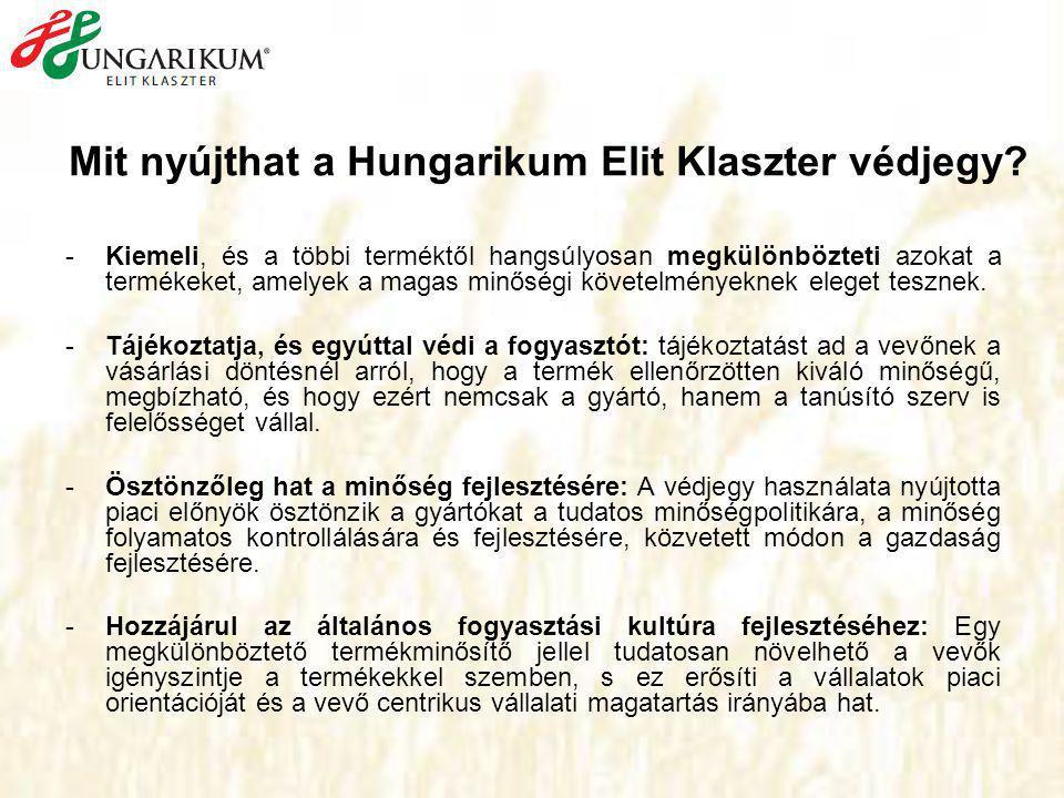 """""""Kiváló Magyar Élelmiszer """"Hungarikum Elit Klaszter a pályázott terméket Magyarországon hozza kereskedelmi forgalomba a pályázott termék Magyarországon megtermelt alapanyagból kerül előállításra a pályázott termékkel kapcsolatban rendelkezik a tulajdonosi jogokkal a termék előállításának feltételeiért, minőségéért közvetlen, vagy átvállalt felelősséget visel a termék alapanyagai, összetevői és a gyártási folyamat, illetve maga a végtermék ne egyszerűen elérje a hatályos élelmiszer- szabályozási kritériumokat, hanem meg is haladja azokat."""