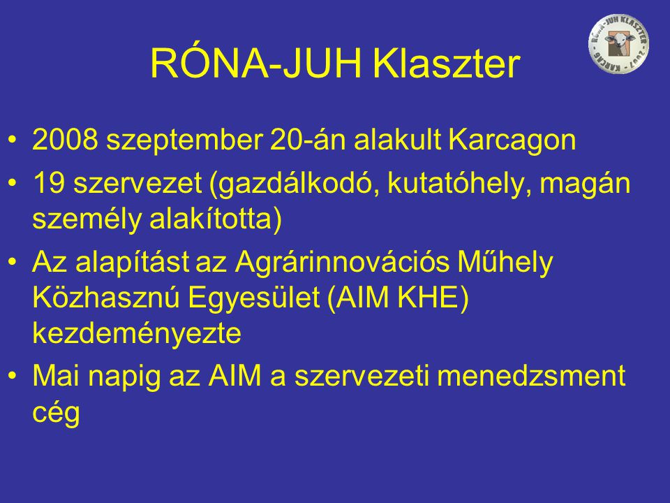 RÓNA-JUH Klaszter •2008 szeptember 20-án alakult Karcagon •19 szervezet (gazdálkodó, kutatóhely, magán személy alakította) •Az alapítást az Agrárinnovációs Műhely Közhasznú Egyesület (AIM KHE) kezdeményezte •Mai napig az AIM a szervezeti menedzsment cég