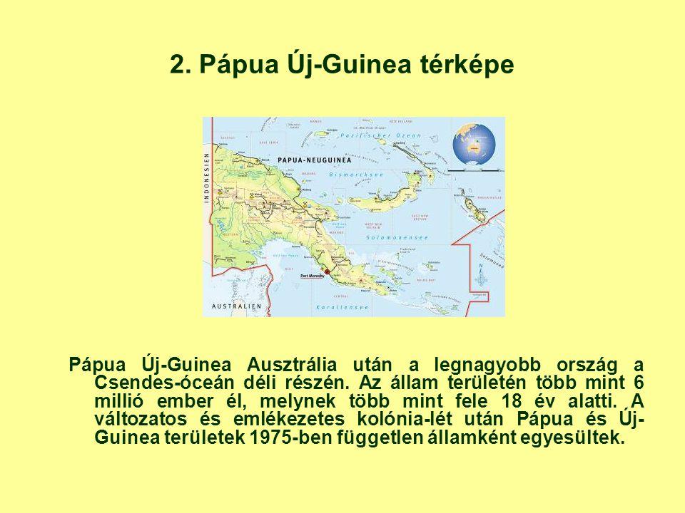 2. Pápua Új-Guinea térképe Pápua Új-Guinea Ausztrália után a legnagyobb ország a Csendes-óceán déli részén. Az állam területén több mint 6 millió embe