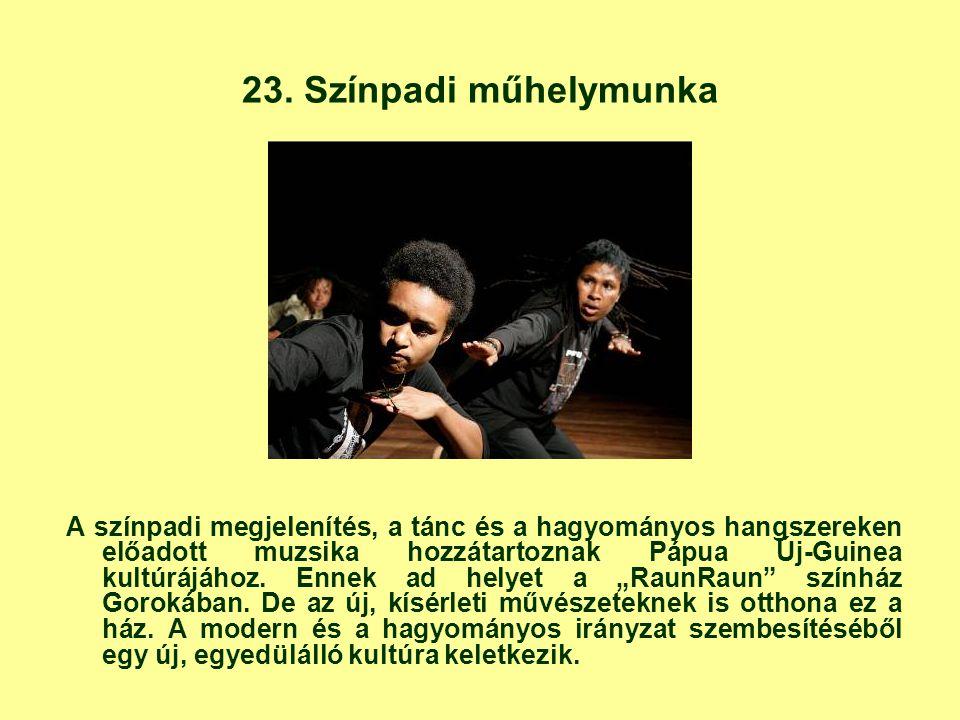 23. Színpadi műhelymunka A színpadi megjelenítés, a tánc és a hagyományos hangszereken előadott muzsika hozzátartoznak Pápua Új-Guinea kultúrájához. E