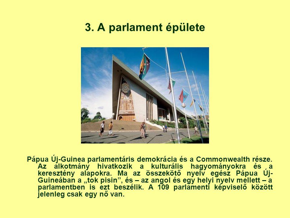 3. A parlament épülete Pápua Új-Guinea parlamentáris demokrácia és a Commonwealth része. Az alkotmány hivatkozik a kulturális hagyományokra és a keres